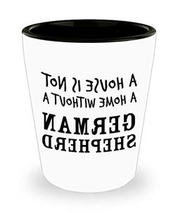 German Shepherd Shot Glass - A House Is Not A Home Without A