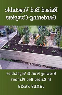 Raised Bed Vegetable Gardening Complete: Growing Fruit And V